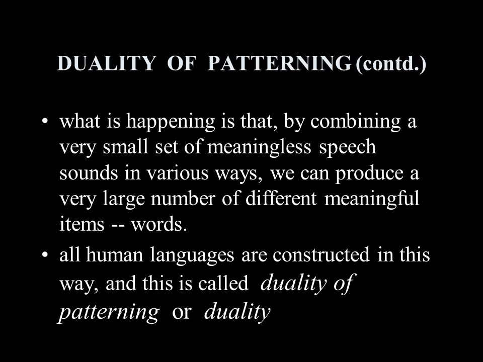 DUALITY OF PATTERNING (contd.) what is happening is that, by combining a very small set of meaningless speech sounds in various ways, we can produce a very large number of different meaningful items -- words.