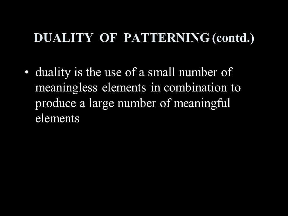 DUALITY OF PATTERNING (contd.) duality is the use of a small number of meaningless elements in combination to produce a large number of meaningful elements