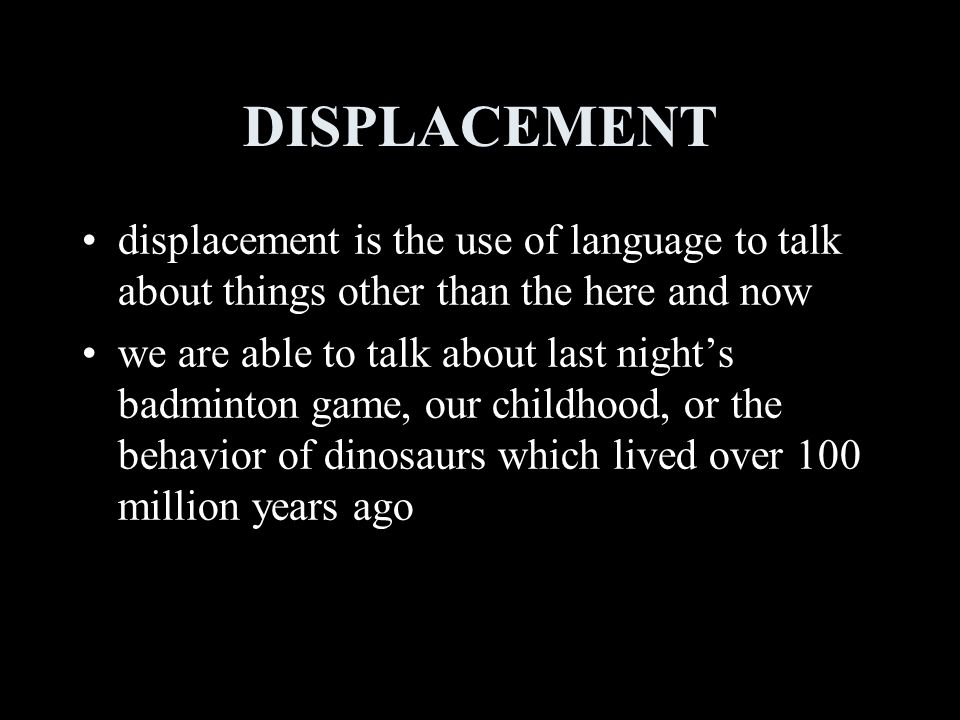 DISPLACEMENT displacement is the use of language to talk about things other than the here and now we are able to talk about last night's badminton game, our childhood, or the behavior of dinosaurs which lived over 100 million years ago