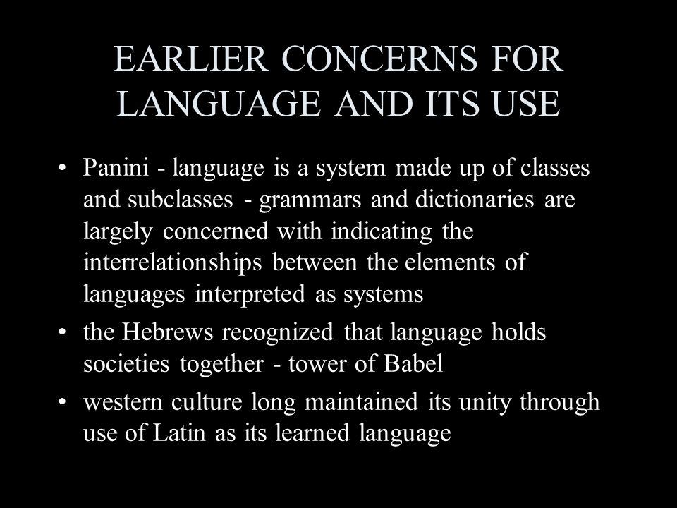 EARLIER CONCERNS FOR LANGUAGE AND ITS USE Panini - language is a system made up of classes and subclasses - grammars and dictionaries are largely concerned with indicating the interrelationships between the elements of languages interpreted as systems the Hebrews recognized that language holds societies together - tower of Babel western culture long maintained its unity through use of Latin as its learned language