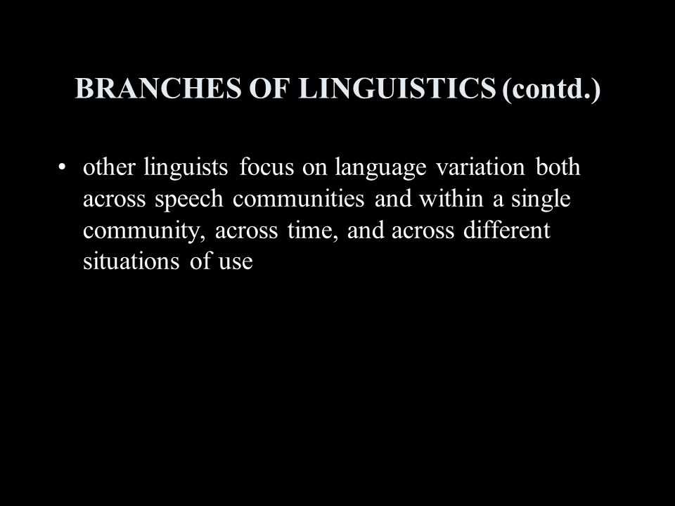 BRANCHES OF LINGUISTICS (contd.) other linguists focus on language variation both across speech communities and within a single community, across time, and across different situations of use