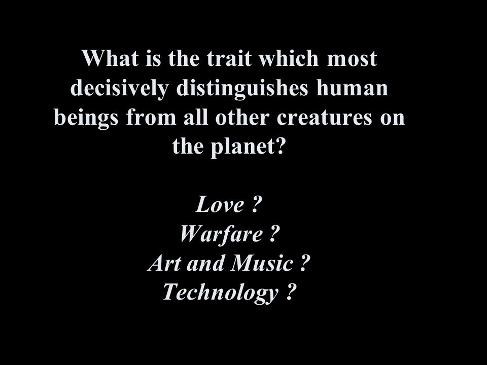 What is the trait which most decisively distinguishes human beings from all other creatures on the planet.