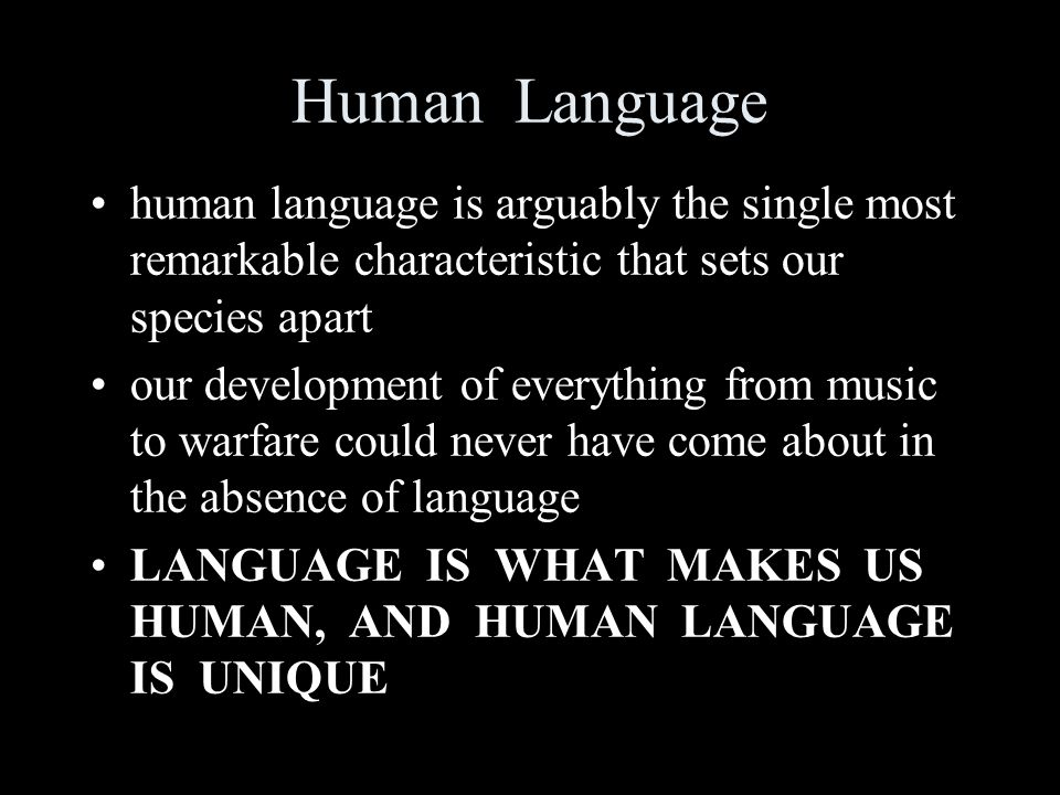 Human Language human language is arguably the single most remarkable characteristic that sets our species apart our development of everything from music to warfare could never have come about in the absence of language LANGUAGE IS WHAT MAKES US HUMAN, AND HUMAN LANGUAGE IS UNIQUE