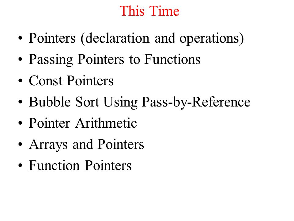 This Time Pointers (declaration and operations) Passing Pointers to Functions Const Pointers Bubble Sort Using Pass-by-Reference Pointer Arithmetic Arrays and Pointers Function Pointers