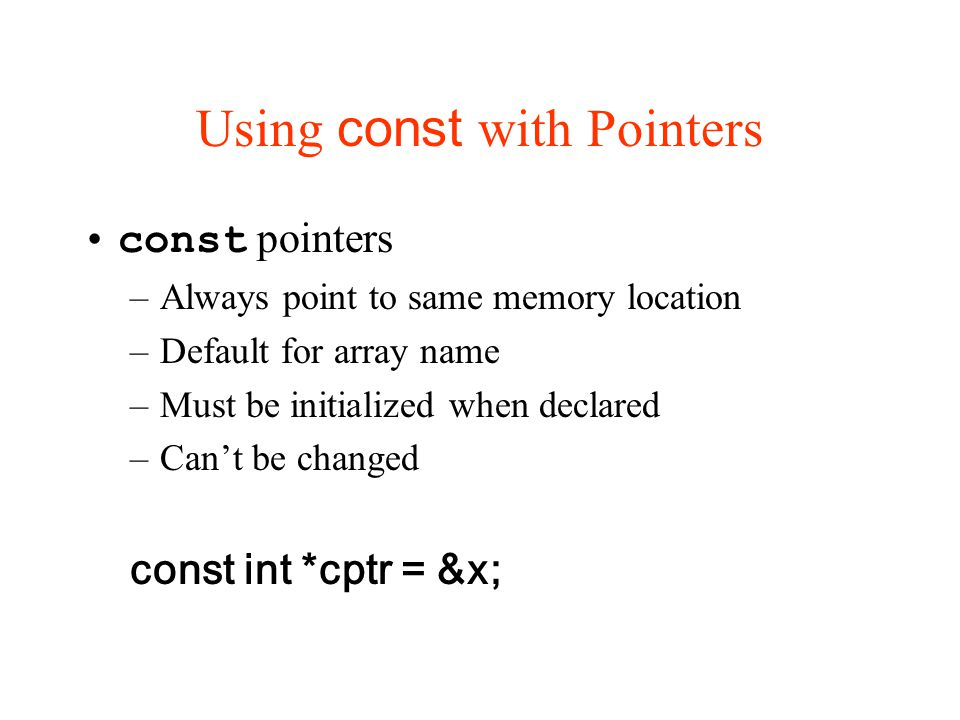 Using const with Pointers const pointers –Always point to same memory location –Default for array name –Must be initialized when declared –Can't be changed const int *cptr = &x;