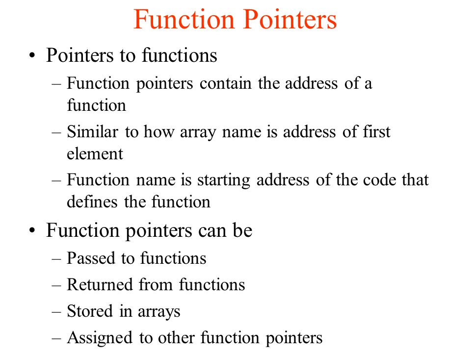 Function Pointers Pointers to functions –Function pointers contain the address of a function –Similar to how array name is address of first element –Function name is starting address of the code that defines the function Function pointers can be –Passed to functions –Returned from functions –Stored in arrays –Assigned to other function pointers
