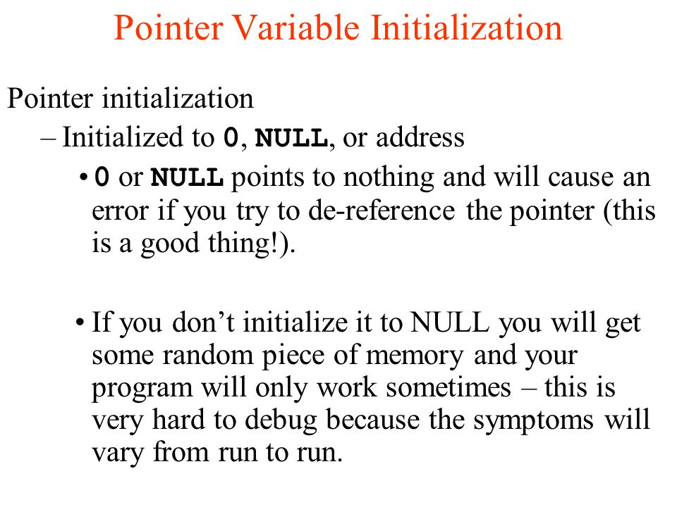 Pointer Variable Initialization Pointer initialization –Initialized to 0, NULL, or address 0 or NULL points to nothing and will cause an error if you try to de-reference the pointer (this is a good thing!).