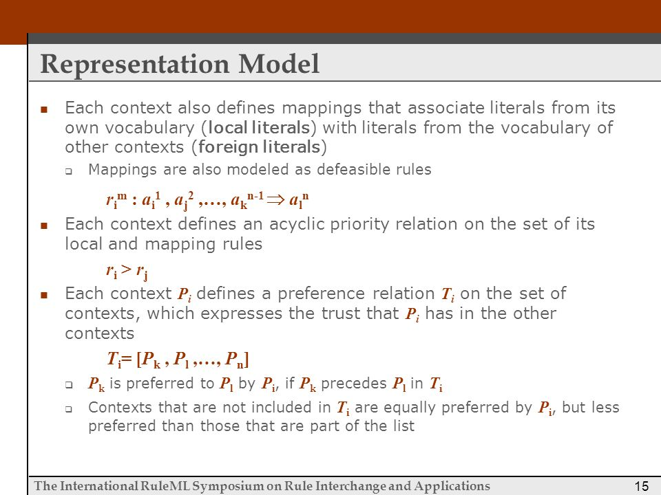 The International RuleML Symposium on Rule Interchange and Applications 15 Representation Model Each context also defines mappings that associate literals from its own vocabulary (local literals) with literals from the vocabulary of other contexts (foreign literals)  Mappings are also modeled as defeasible rules r i m : a i 1, a j 2,…, a k n-1  a l n Each context defines an acyclic priority relation on the set of its local and mapping rules r i > r j Each context P i defines a preference relation T i on the set of contexts, which expresses the trust that P i has in the other contexts T i = [P k, P l,…, P n ]  P k is preferred to P l by P i, if P k precedes P l in T i  Contexts that are not included in T i are equally preferred by P i, but less preferred than those that are part of the list