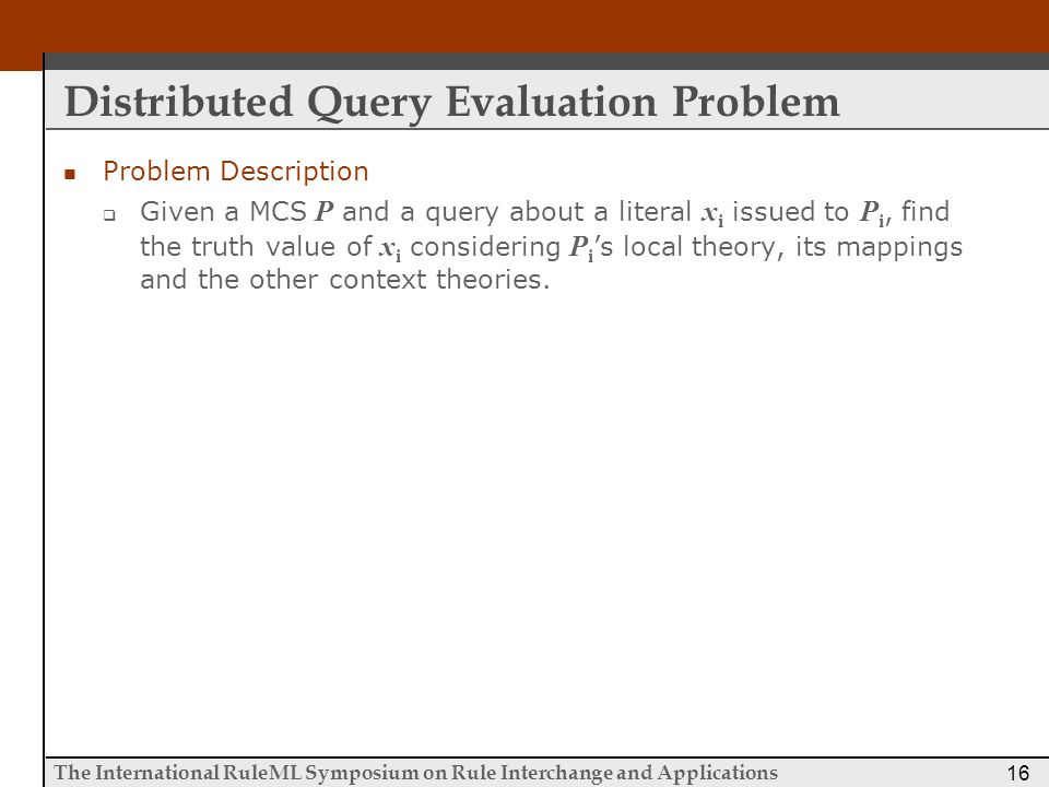 The International RuleML Symposium on Rule Interchange and Applications 16 Distributed Query Evaluation Problem Problem Description  Given a MCS P and a query about a literal x i issued to P i, find the truth value of x i considering P i 's local theory, its mappings and the other context theories.