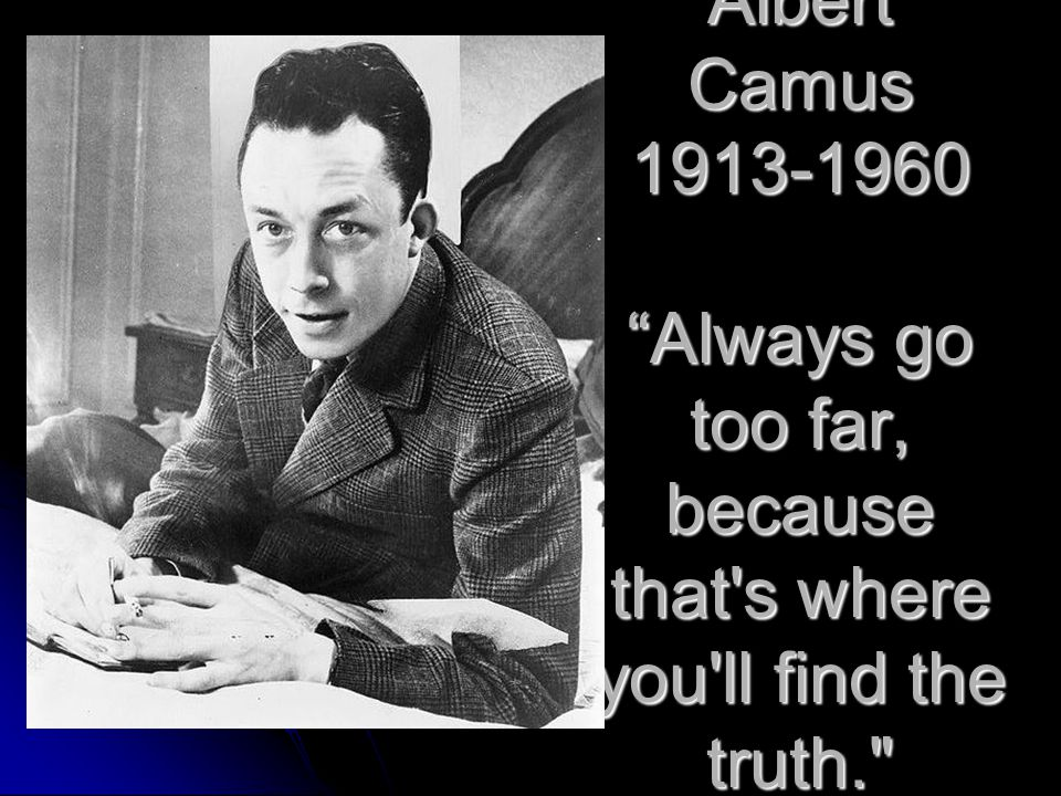 """Albert Camus 1913-1960 """"Always go too far, because that's where you'll find the truth."""