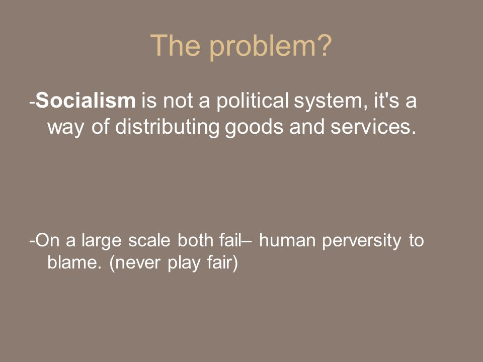 The problem? - Socialism is not a political system, it's a way of distributing goods and services. -On a large scale both fail– human perversity to bl