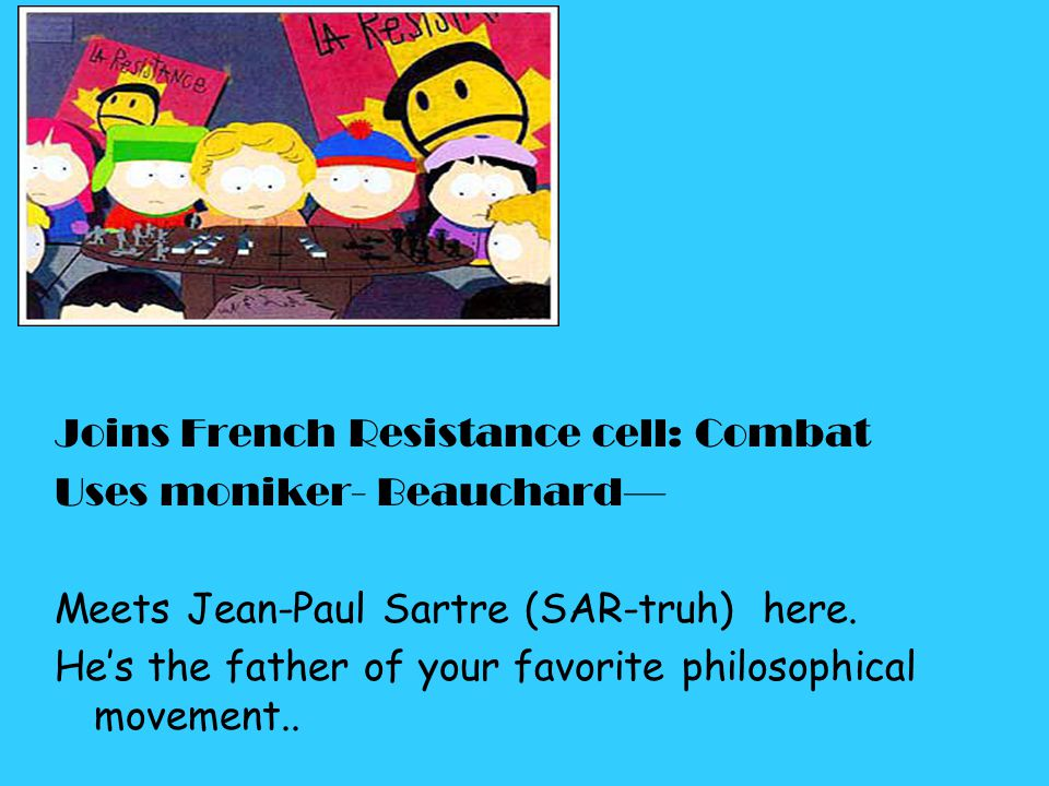 Joins French Resistance cell: Combat Uses moniker- Beauchard— Meets Jean-Paul Sartre (SAR-truh) here. He's the father of your favorite philosophical m