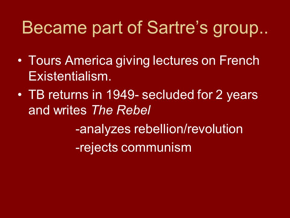 Became part of Sartre's group.. Tours America giving lectures on French Existentialism. TB returns in 1949- secluded for 2 years and writes The Rebel