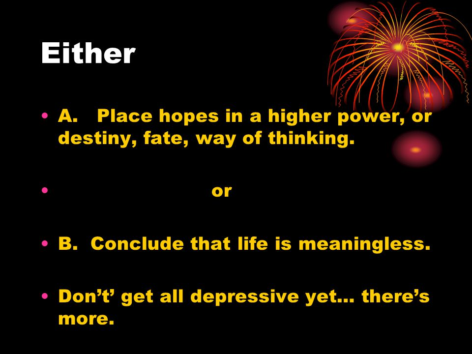 Either A. Place hopes in a higher power, or destiny, fate, way of thinking. or B. Conclude that life is meaningless. Don't' get all depressive yet… th