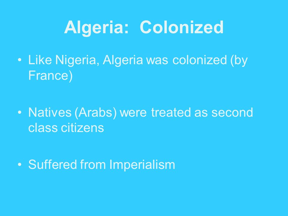Algeria: Colonized Like Nigeria, Algeria was colonized (by France) Natives (Arabs) were treated as second class citizens Suffered from Imperialism