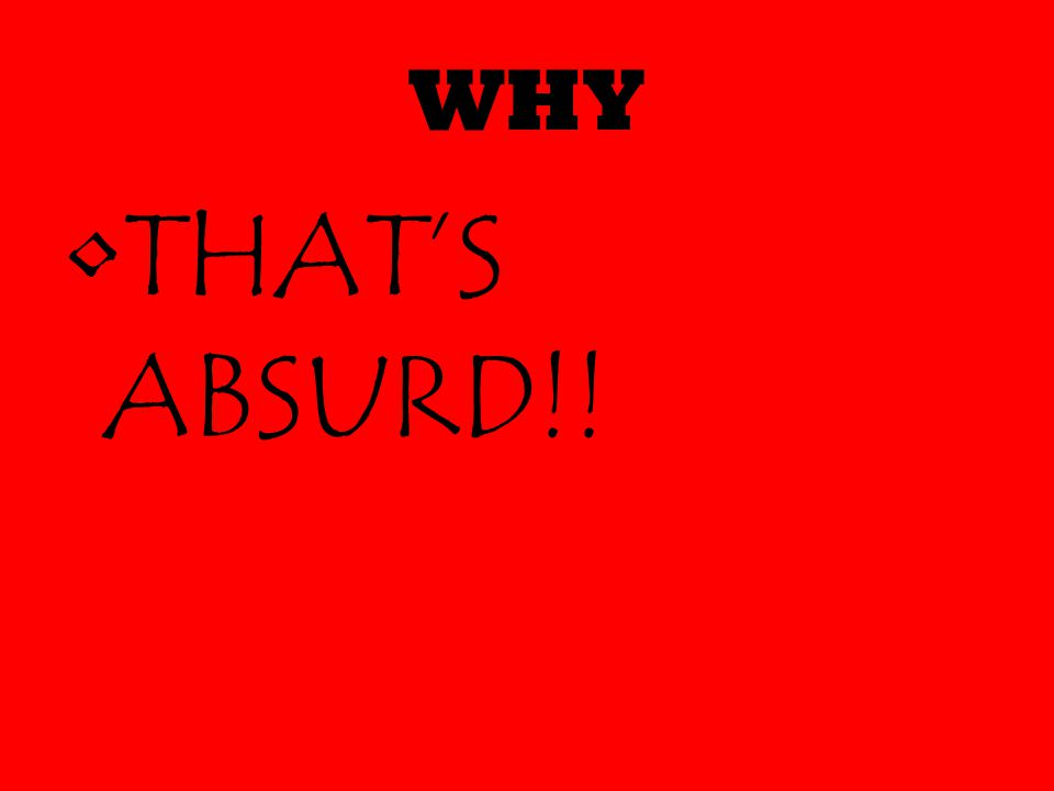 WHY THAT'S ABSURD!!