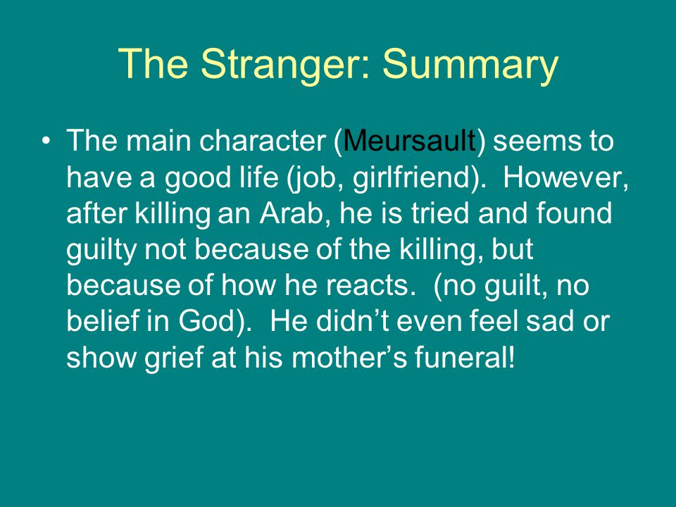 The Stranger: Summary The main character (Meursault) seems to have a good life (job, girlfriend). However, after killing an Arab, he is tried and foun