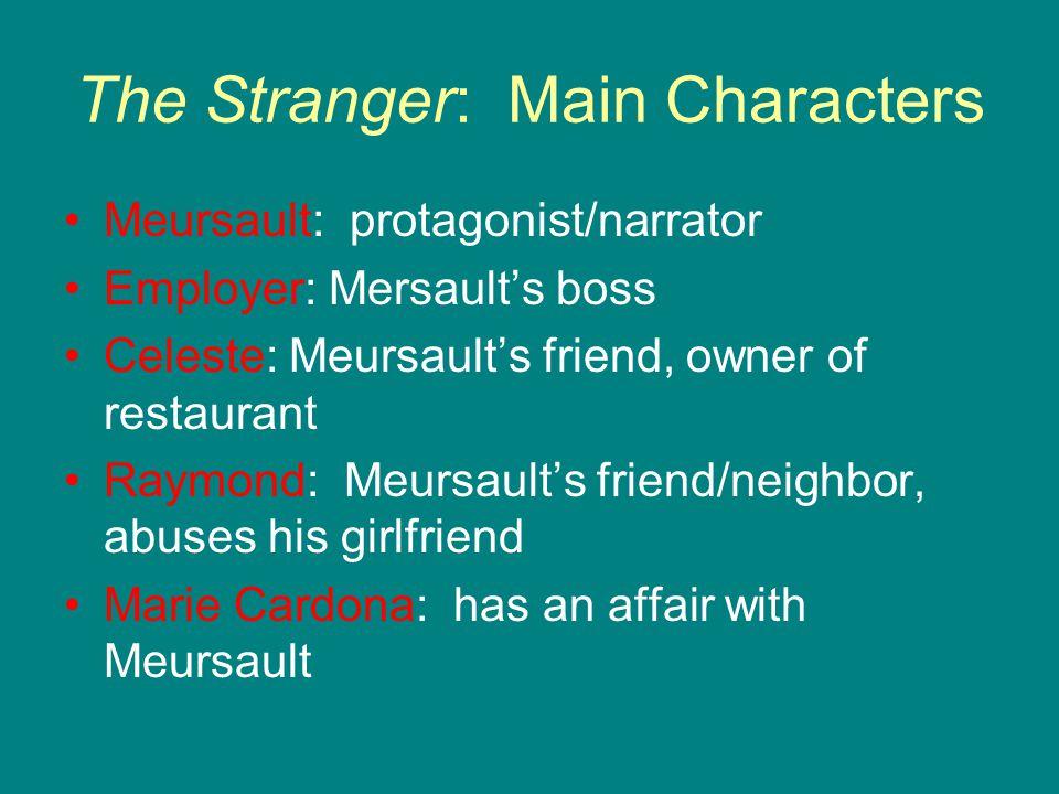 The Stranger: Main Characters Meursault: protagonist/narrator Employer: Mersault's boss Celeste: Meursault's friend, owner of restaurant Raymond: Meur