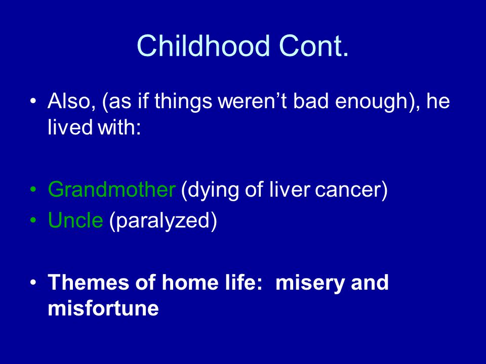 Childhood Cont. Also, (as if things weren't bad enough), he lived with: Grandmother (dying of liver cancer) Uncle (paralyzed) Themes of home life: mis