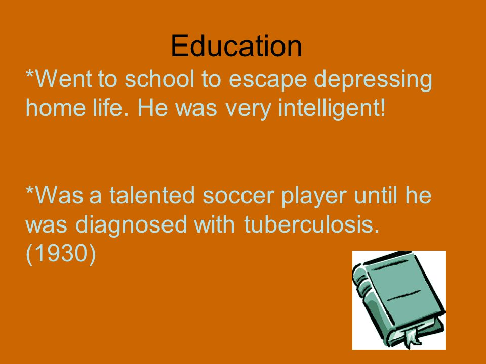 Education *Went to school to escape depressing home life. He was very intelligent! *Was a talented soccer player until he was diagnosed with tuberculo