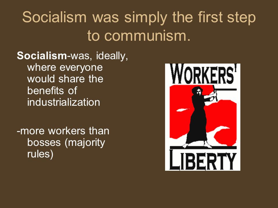 Socialism was simply the first step to communism. Socialism-was, ideally, where everyone would share the benefits of industrialization -more workers t