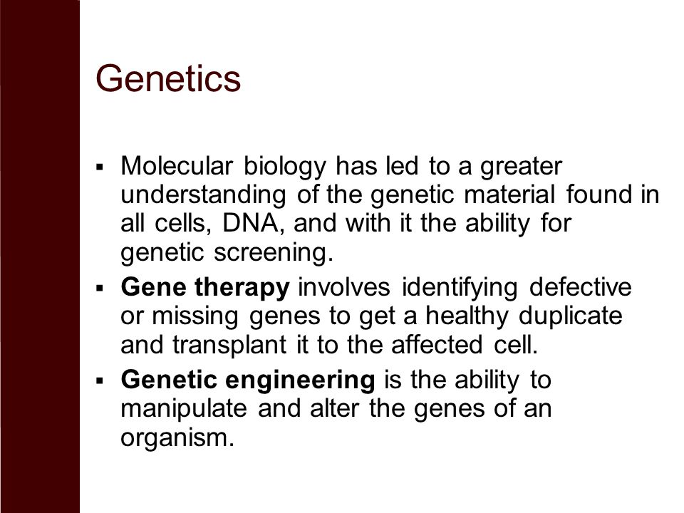 Genetics  Molecular biology has led to a greater understanding of the genetic material found in all cells, DNA, and with it the ability for genetic screening.