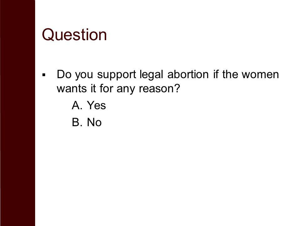 Question  Do you support legal abortion if the women wants it for any reason? A.Yes B.No