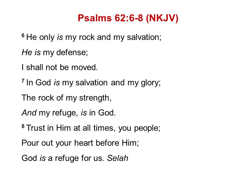 Psalms 62:6-8 (NKJV) 6 He only is my rock and my salvation; He is my defense; I shall not be moved.
