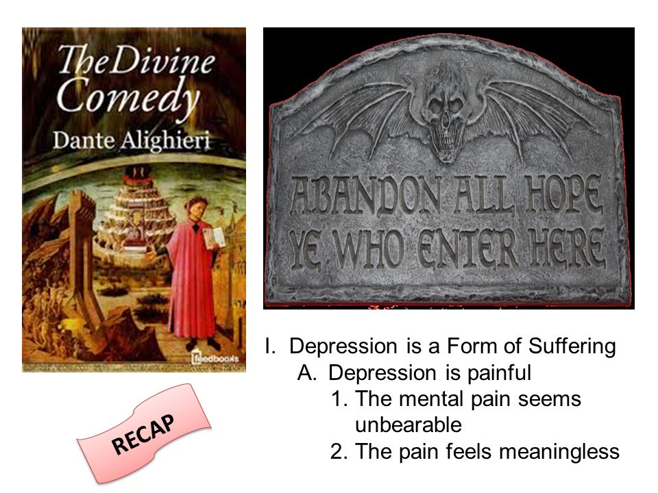 I.Depression is a Form of Suffering A. Depression is painful 1.The mental pain seems unbearable 2.The pain feels meaningless RECAP