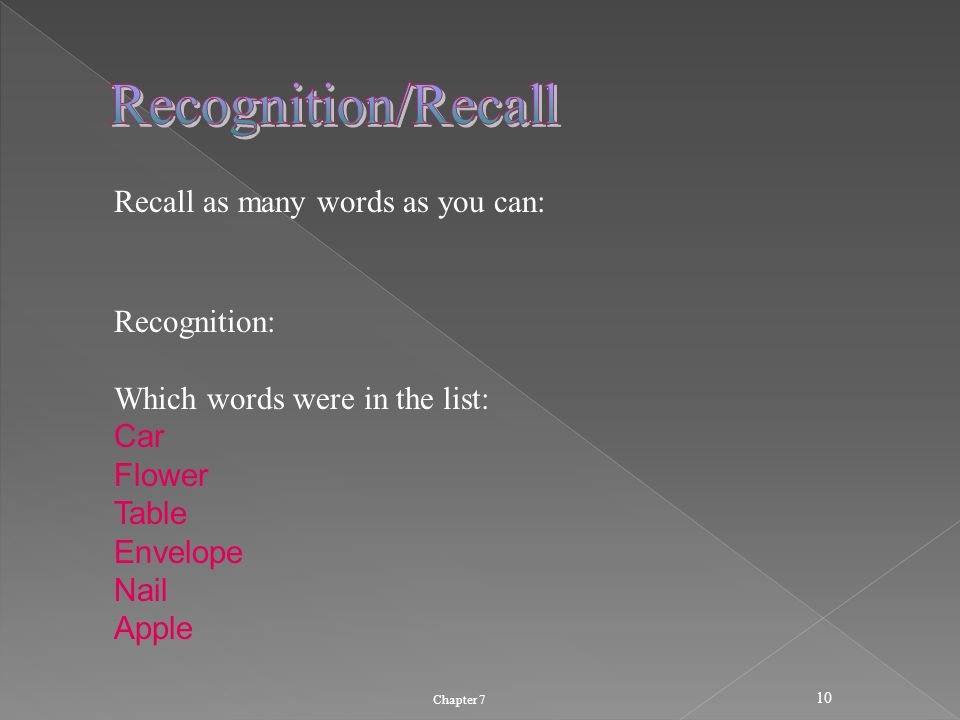 Chapter 7 10 Recall as many words as you can: Recognition: Which words were in the list: Car Flower Table Envelope Nail Apple
