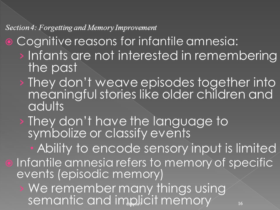  Cognitive reasons for infantile amnesia: › Infants are not interested in remembering the past › They don't weave episodes together into meaningful stories like older children and adults › They don't have the language to symbolize or classify events  Ability to encode sensory input is limited  Infantile amnesia refers to memory of specific events (episodic memory) › We remember many things using semantic and implicit memory Chapter 7 16 Section 4: Forgetting and Memory Improvement