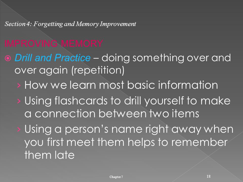 IMPROVING MEMORY  Drill and Practice – doing something over and over again (repetition) › How we learn most basic information › Using flashcards to drill yourself to make a connection between two items › Using a person's name right away when you first meet them helps to remember them late Chapter 7 18 Section 4: Forgetting and Memory Improvement