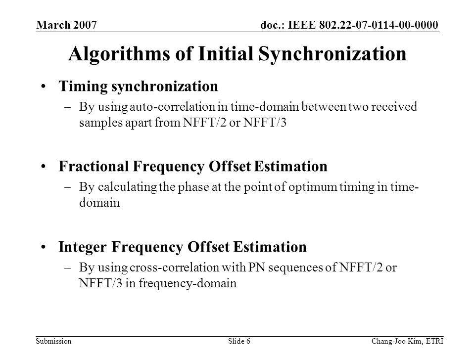 doc.: IEEE 802.22-07-0114-00-0000 Submission March 2007 Chang-Joo Kim, ETRISlide 6 Algorithms of Initial Synchronization Timing synchronization –By using auto-correlation in time-domain between two received samples apart from NFFT/2 or NFFT/3 Fractional Frequency Offset Estimation –By calculating the phase at the point of optimum timing in time- domain Integer Frequency Offset Estimation –By using cross-correlation with PN sequences of NFFT/2 or NFFT/3 in frequency-domain
