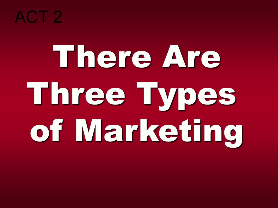 ACT 2 There Are Three Types of Marketing