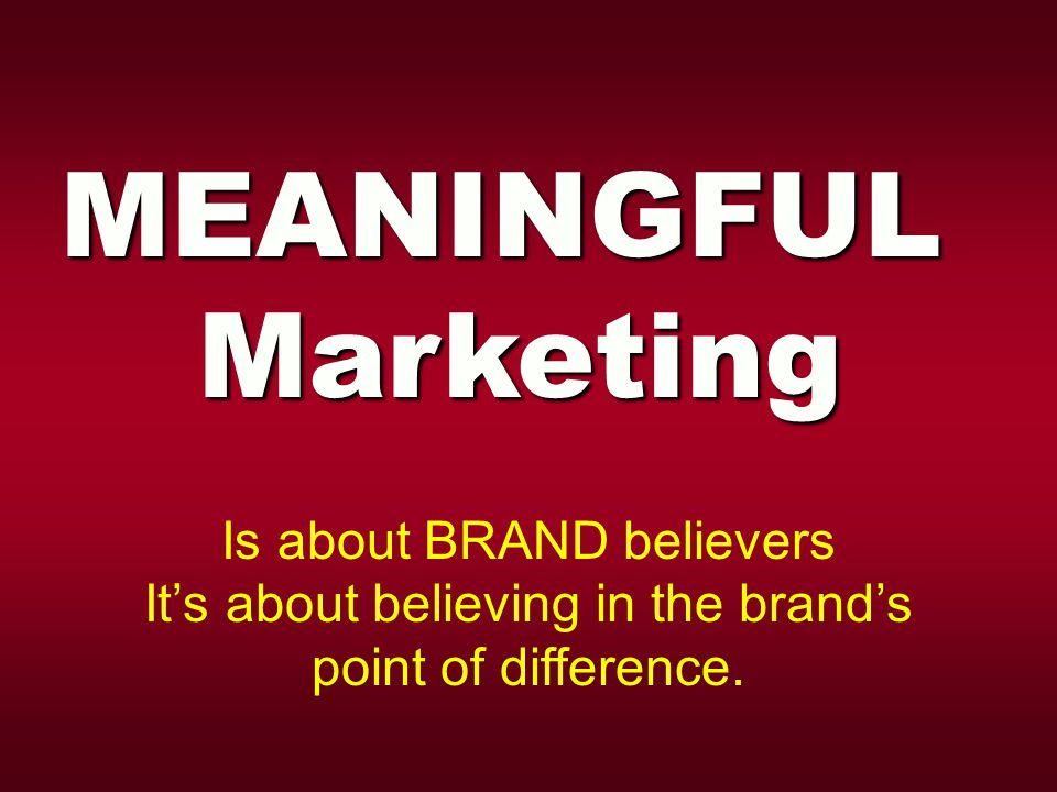 MEANINGFULMarketing Is about BRAND believers It's about believing in the brand's point of difference.