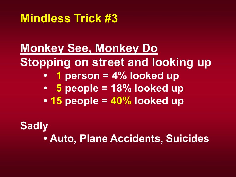 Monkey See, Monkey Do Stopping on street and looking up 1 person = 4% looked up 5 people = 18% looked up 15 people = 40% looked up Sadly Auto, Plane Accidents, Suicides Mindless Trick #3
