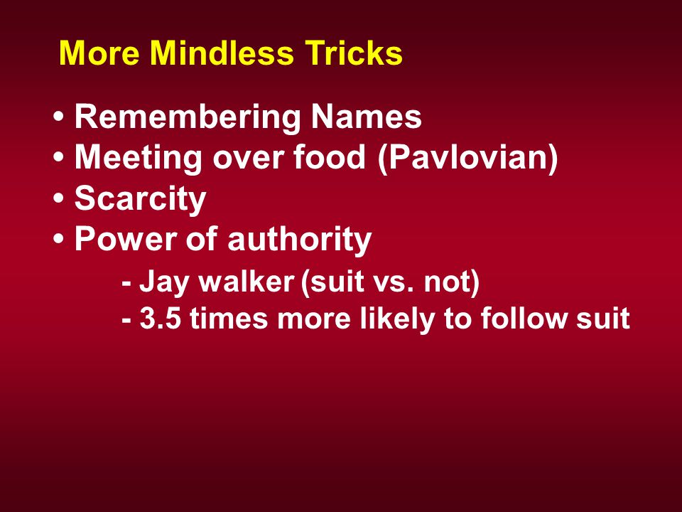 Remembering Names Meeting over food (Pavlovian) Scarcity Power of authority - Jay walker (suit vs. not) - 3.5 times more likely to follow suit More Mi