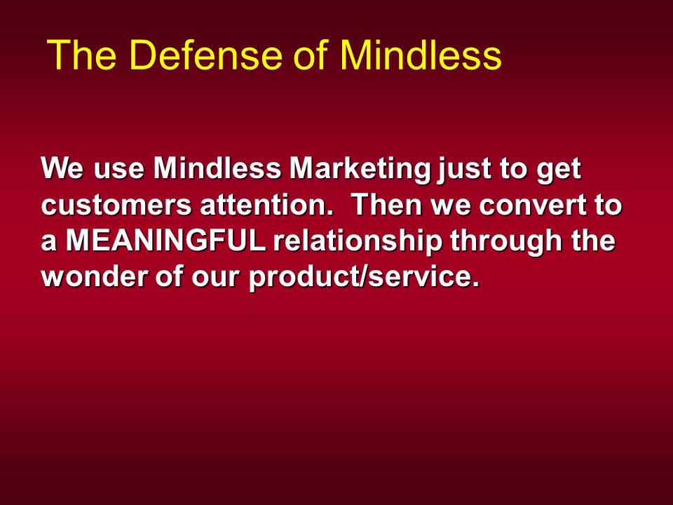 The Defense of Mindless We use Mindless Marketing just to get customers attention.