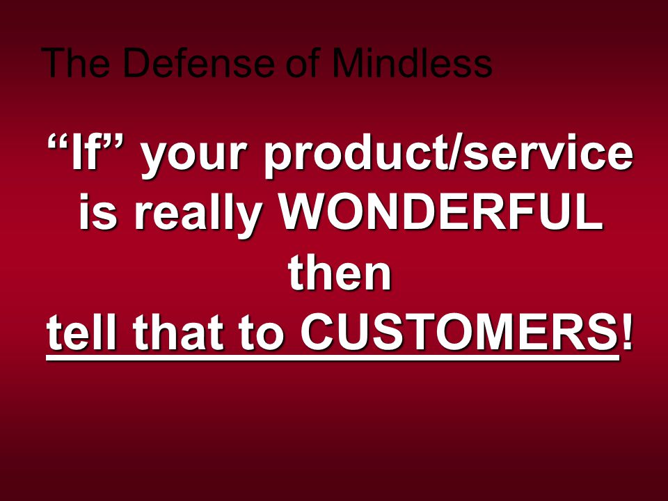 """""""If"""" your product/service is really WONDERFUL then tell that to CUSTOMERS! The Defense of Mindless"""