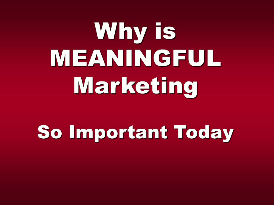 Why is MEANINGFULMarketing So Important Today