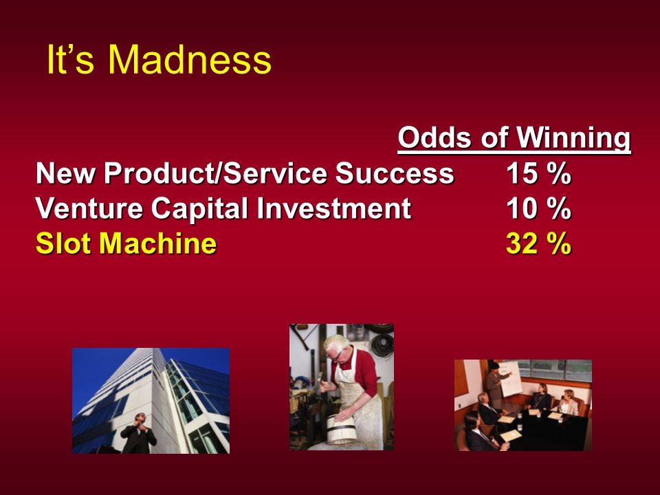 Odds of Winning Odds of Winning New Product/Service Success 15 % Venture Capital Investment 10 % Slot Machine 32 % It's Madness