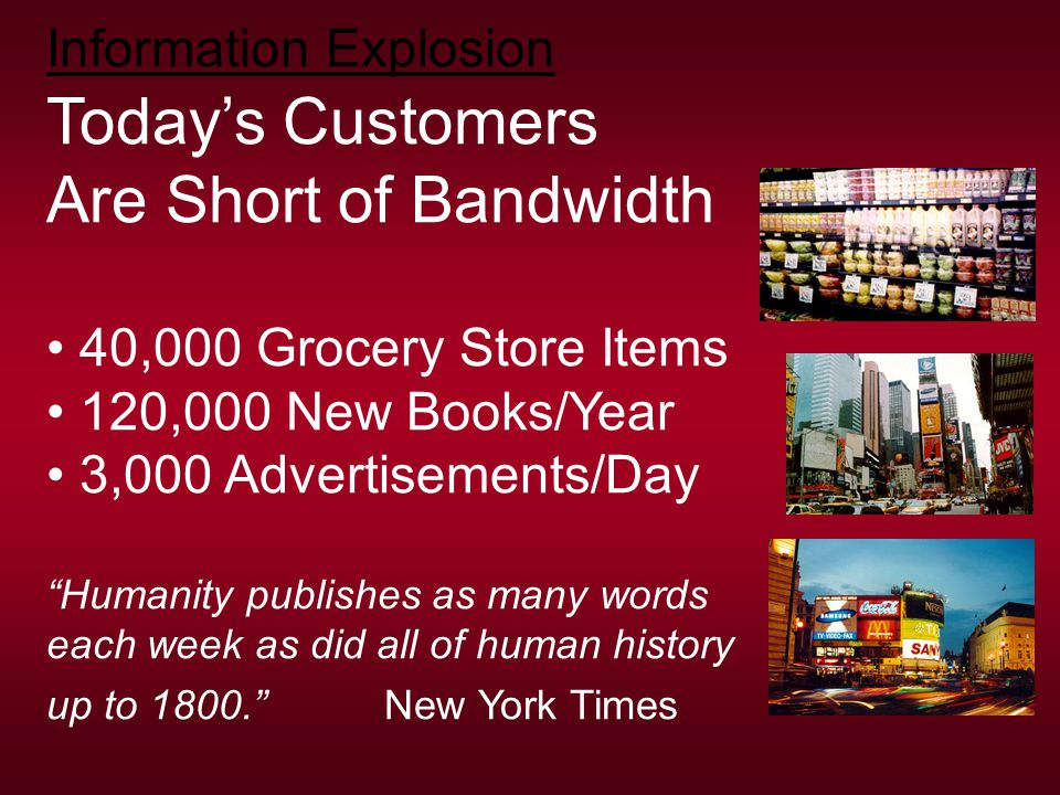 Information Explosion Today's Customers Are Short of Bandwidth 40,000 Grocery Store Items 120,000 New Books/Year 3,000 Advertisements/Day Humanity publishes as many words each week as did all of human history up to 1800. New York Times