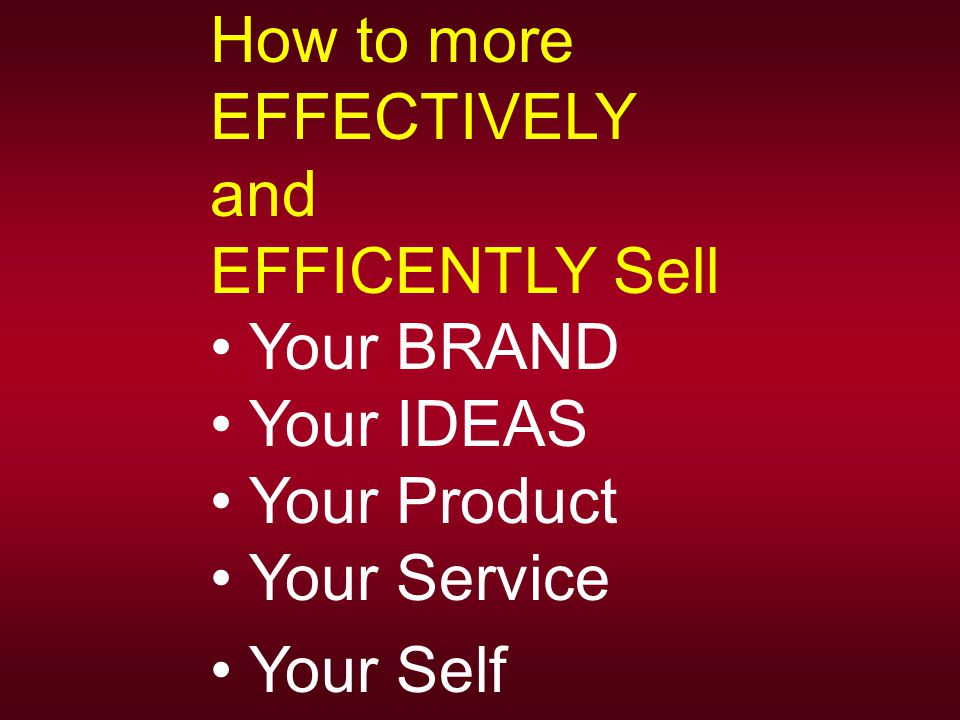 How to more EFFECTIVELY and EFFICENTLY Sell Your BRAND Your IDEAS Your Product Your Service Your Self