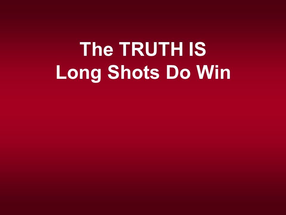 The TRUTH IS Long Shots Do Win