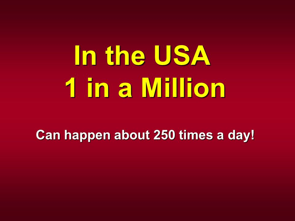 In the USA 1 in a Million Can happen about 250 times a day!