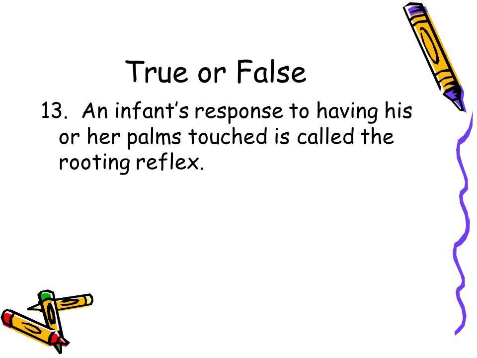 True or False 13. An infant's response to having his or her palms touched is called the rooting reflex.