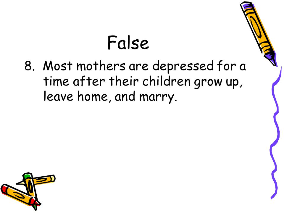 False 8. Most mothers are depressed for a time after their children grow up, leave home, and marry.