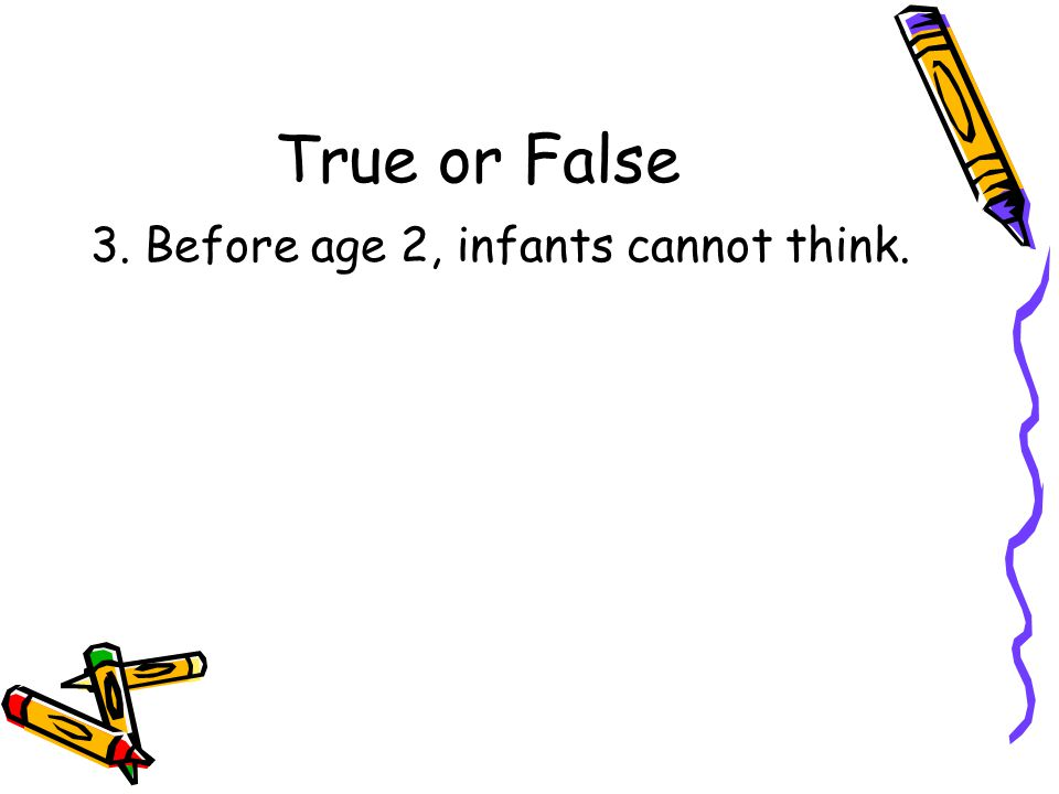 True or False 3. Before age 2, infants cannot think.
