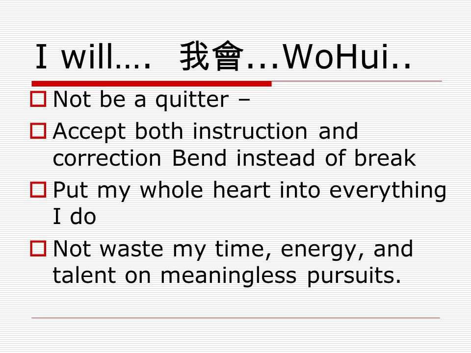 I will…. 我會...WoHui..  Not be a quitter –  Accept both instruction and correction Bend instead of break  Put my whole heart into everything I do 
