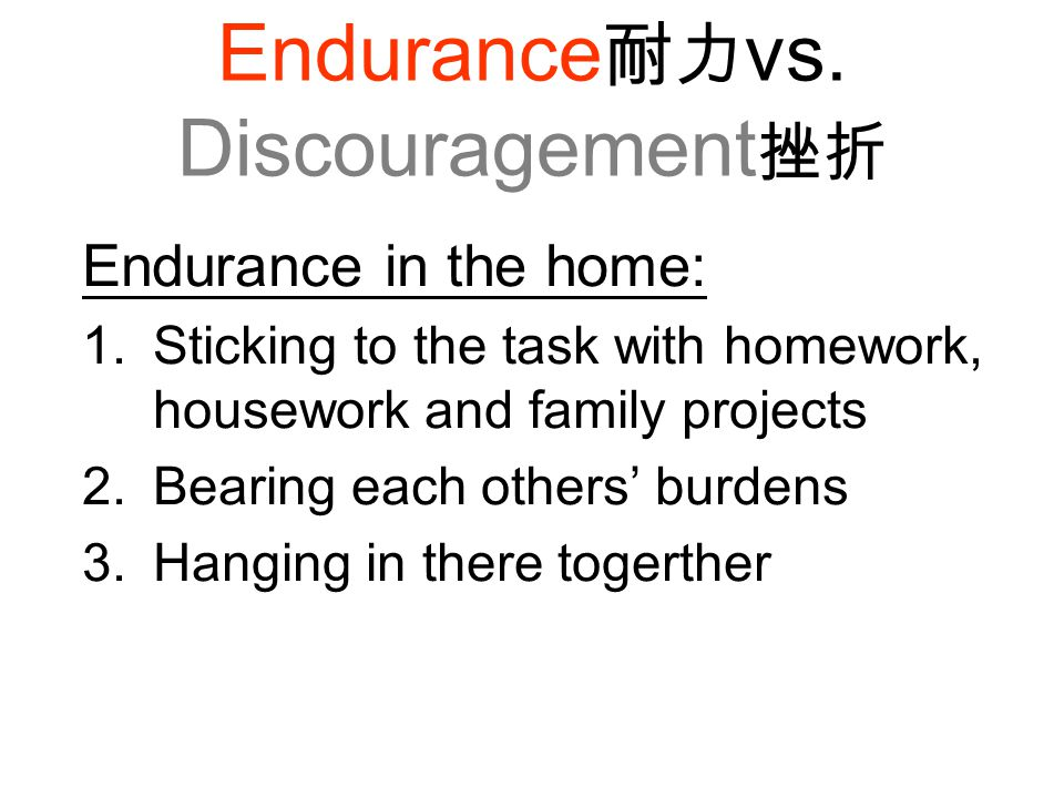 Endurance 耐力 vs. Discouragement 挫折 Endurance in the home: 1.Sticking to the task with homework, housework and family projects 2.Bearing each others' b